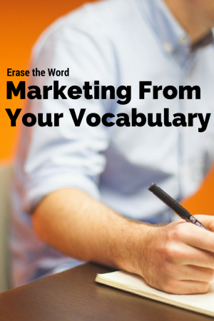 Erase the word marketing from your vocabulary